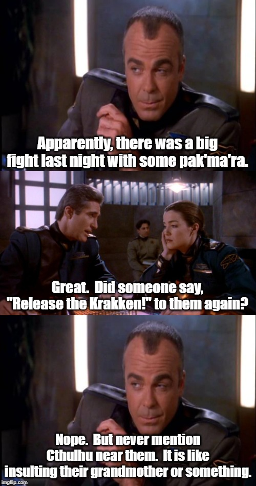 Never mention Lovecraft stories to any alien race. | Apparently, there was a big fight last night with some pak'ma'ra. Nope.  But never mention Cthulhu near them.  It is like insulting their gr | image tagged in babylon 5,cthulhu | made w/ Imgflip meme maker