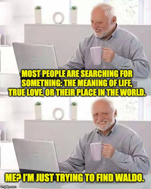 Hide the Pain Harold Meme | MOST PEOPLE ARE SEARCHING FOR SOMETHING: THE MEANING OF LIFE, TRUE LOVE, OR THEIR PLACE IN THE WORLD. ME? I'M JUST TRYING TO FIND WALDO. | image tagged in memes,hide the pain harold | made w/ Imgflip meme maker