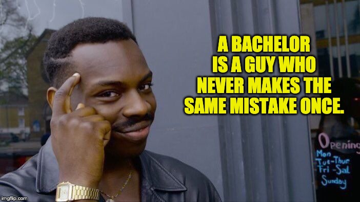 Roll Safe Think About It Meme | A BACHELOR IS A GUY WHO NEVER MAKES THE SAME MISTAKE ONCE. | image tagged in memes,roll safe think about it | made w/ Imgflip meme maker