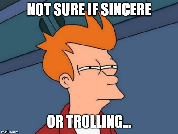 Futurama Fry | NOT SURE IF SINCERE OR TROLLING... | image tagged in memes,futurama fry | made w/ Imgflip meme maker