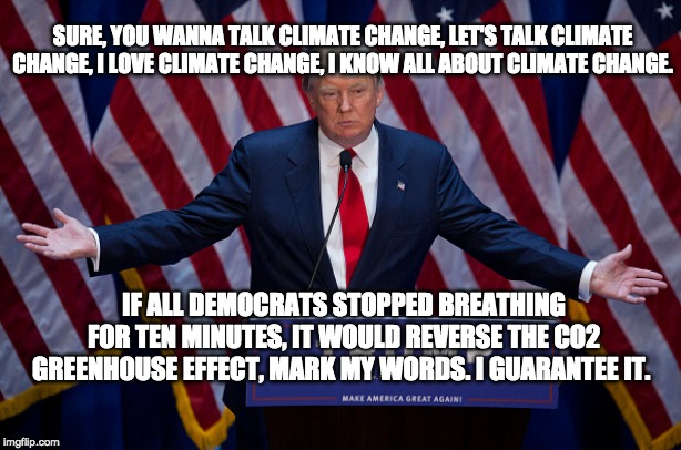 Trump's Greenhouse Gasses |  SURE, YOU WANNA TALK CLIMATE CHANGE, LET'S TALK CLIMATE CHANGE, I LOVE CLIMATE CHANGE, I KNOW ALL ABOUT CLIMATE CHANGE. IF ALL DEMOCRATS STOPPED BREATHING FOR TEN MINUTES, IT WOULD REVERSE THE CO2 GREENHOUSE EFFECT, MARK MY WORDS. I GUARANTEE IT. | image tagged in donald trump,democrats,climate change,co2 | made w/ Imgflip meme maker