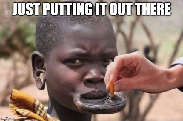 Smoking |  JUST PUTTING IT OUT THERE | image tagged in ashtray,dank memes,lol,fun,so much savagery,african | made w/ Imgflip meme maker