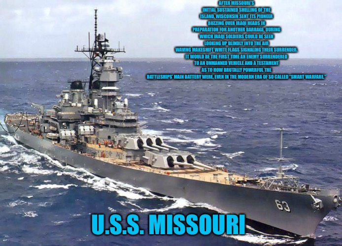 "USS Missouri |  AFTER MISSOURI'S INITIAL SUSTAINED SHELLING OF THE ISLAND, WISCONSIN SENT ITS PIONEER BUZZING OVER IRAQI HEADS IN PREPARATION FOR ANOTHER BARRAGE, DURING WHICH IRAQI SOLDIERS COULD BE SEEN LOOKING UP BLINDLY INTO THE AIR WAVING MAKESHIFT WHITE FLAGS SIGNALING THEIR SURRENDER.  IT WOULD BE THE FIRST TIME AN ENEMY SURRENDERED TO AN UNMANNED VEHICLE AND A TESTAMENT AS TO HOW BRUTALLY POWERFUL THE BATTLESHIPS' MAIN BATTERY WERE, EVEN IN THE MODERN ERA OF SO CALLED ""SMART WARFARE.""; U.S.S. MISSOURI 