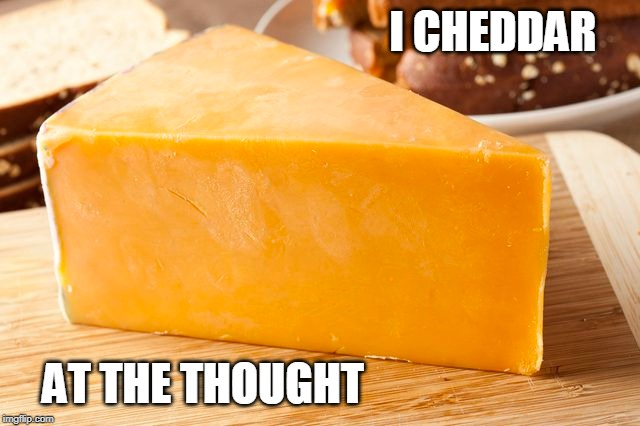 I CHEDDAR AT THE THOUGHT | made w/ Imgflip meme maker