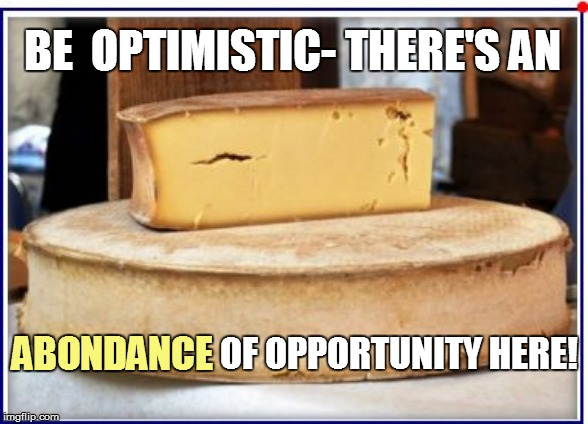 BE  OPTIMISTIC- THERE'S AN OF OPPORTUNITY HERE! ABONDANCE | made w/ Imgflip meme maker