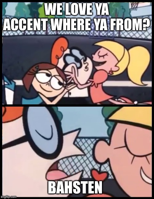 Say it Again, Dexter Meme | WE LOVE YA ACCENT WHERE YA FROM? BAHSTEN | image tagged in memes,say it again dexter | made w/ Imgflip meme maker
