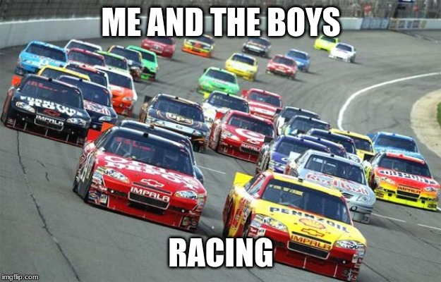 nascar1 | ME AND THE BOYS RACING | image tagged in nascar,me and the boys,me and the boys week | made w/ Imgflip meme maker