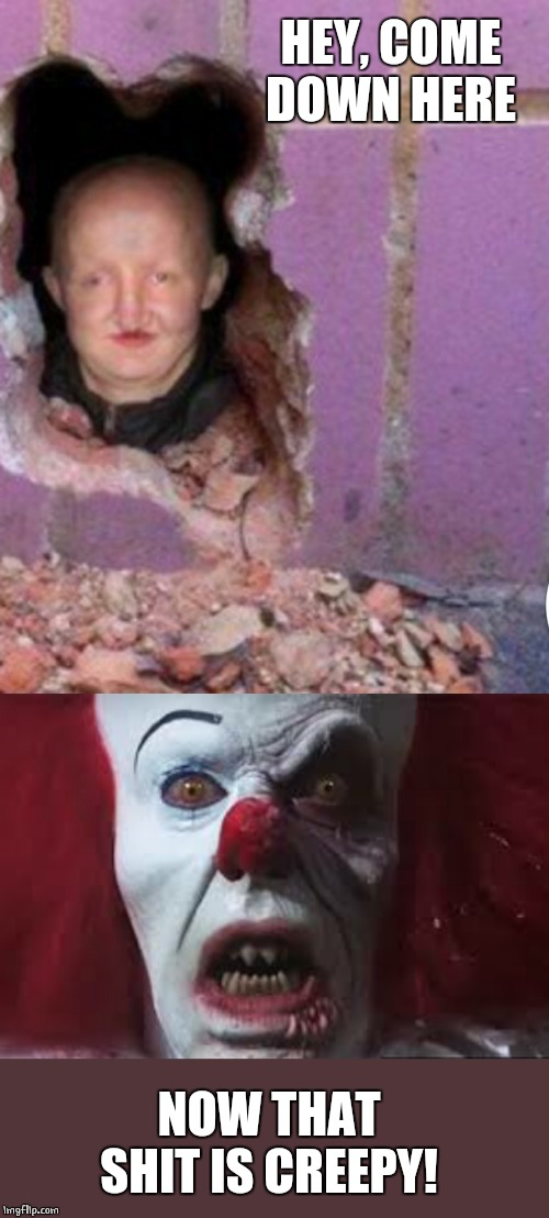 CREEPY |  HEY, COME DOWN HERE; NOW THAT SHIT IS CREEPY! | image tagged in memes,creepy,pennywise | made w/ Imgflip meme maker