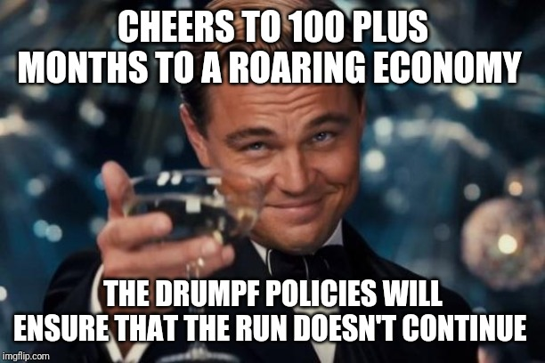Leonardo Dicaprio Cheers | CHEERS TO 100 PLUS MONTHS TO A ROARING ECONOMY THE DRUMPF POLICIES WILL ENSURE THAT THE RUN DOESN'T CONTINUE | image tagged in memes,leonardo dicaprio cheers | made w/ Imgflip meme maker