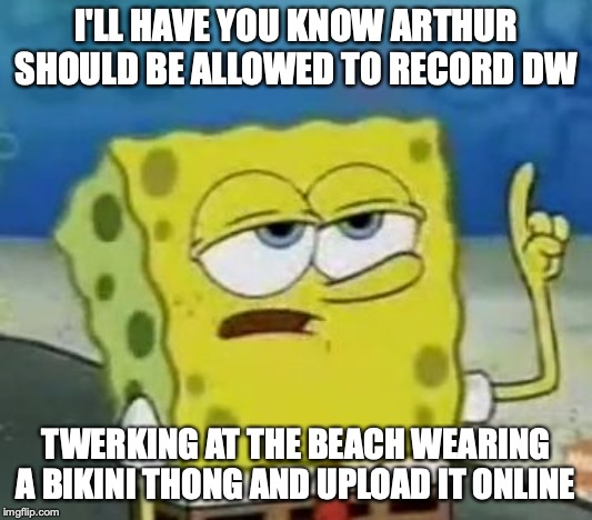 Arthur Recording DW Twerking | I'LL HAVE YOU KNOW ARTHUR SHOULD BE ALLOWED TO RECORD DW TWERKING AT THE BEACH WEARING A BIKINI THONG AND UPLOAD IT ONLINE | image tagged in memes,ill have you know spongebob,twerking,arthur meme,arthur | made w/ Imgflip meme maker