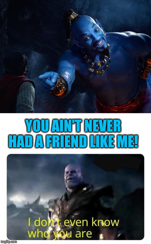 YOU AIN'T NEVER HAD A FRIEND LIKE ME! | image tagged in genie,thanos i don't even know who you are | made w/ Imgflip meme maker