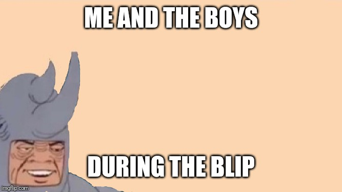 Me and the Boys Just Me | ME AND THE BOYS DURING THE BLIP | image tagged in me and the boys just me | made w/ Imgflip meme maker