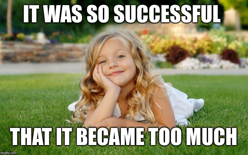 IT WAS SO SUCCESSFUL THAT IT BECAME TOO MUCH | made w/ Imgflip meme maker