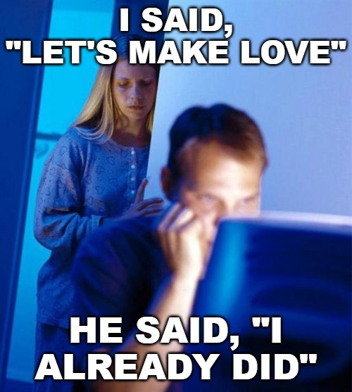 "Imgflipper's Wife |  I SAID, ""LET'S MAKE LOVE""; HE SAID, ""I ALREADY DID"" 
