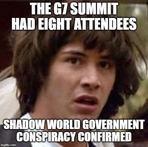Conspiracy Keanu Meme | THE G7 SUMMIT HAD EIGHT ATTENDEES SHADOW WORLD GOVERNMENT CONSPIRACY CONFIRMED | image tagged in memes,conspiracy keanu | made w/ Imgflip meme maker