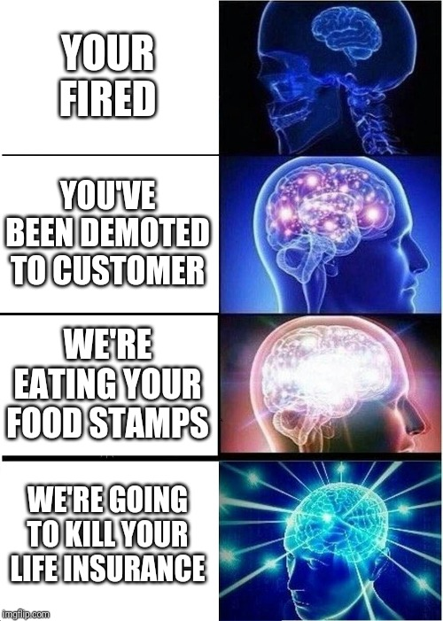 everything goes downhill after you get fired | YOUR FIRED YOU'VE BEEN DEMOTED TO CUSTOMER WE'RE EATING YOUR FOOD STAMPS WE'RE GOING TO KILL YOUR LIFE INSURANCE | image tagged in memes,expanding brain,you're fired,demoted,life insurance,food stamps | made w/ Imgflip meme maker