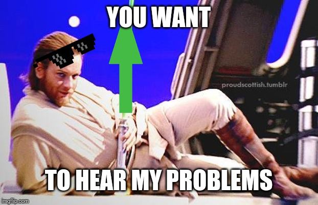 Seductive Obi-Wan | YOU WANT TO HEAR MY PROBLEMS | image tagged in seductive obi-wan | made w/ Imgflip meme maker