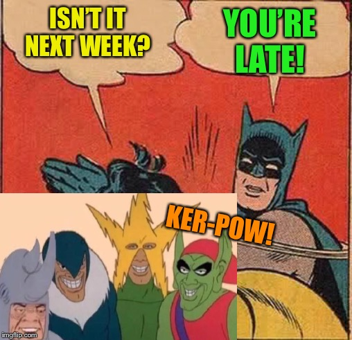 Batman Slapping Robin Meme | ISN'T IT NEXT WEEK? YOU'RE LATE! KER-POW! | image tagged in memes,batman slapping robin | made w/ Imgflip meme maker