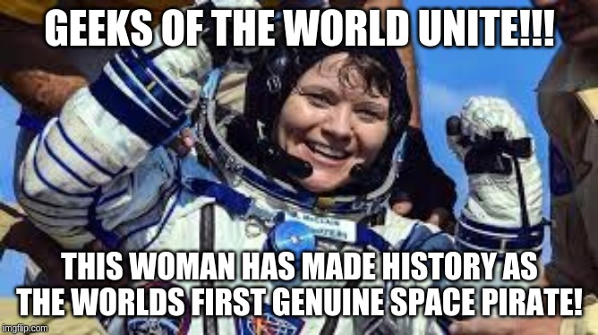 GEEKS OF THE WORLD UNITE!!! THIS WOMAN HAS MADE HISTORY AS THE WORLDS FIRST GENUINE SPACE PIRATE! | image tagged in geeks,astronauts,history,funny,current events,pirates | made w/ Imgflip meme maker