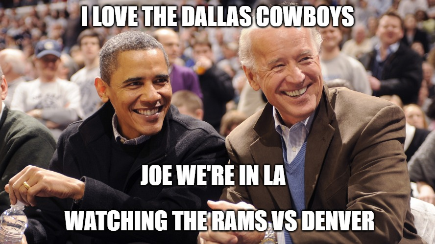 Biden | I LOVE THE DALLAS COWBOYS WATCHING THE RAMS VS DENVER JOE WE'RE IN LA | image tagged in biden | made w/ Imgflip meme maker