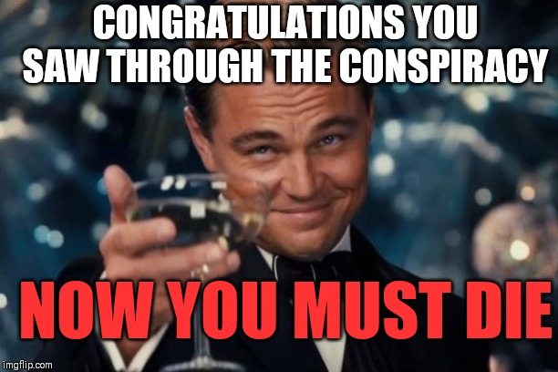 NOW YOU MUST DIE CONGRATULATIONS YOU SAW THROUGH THE CONSPIRACY | image tagged in memes,leonardo dicaprio cheers | made w/ Imgflip meme maker