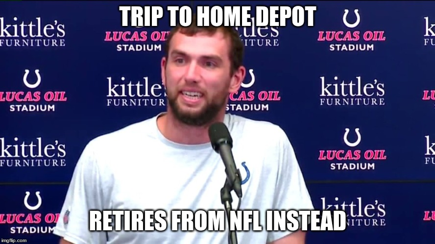 Andrew Luck retires |  TRIP TO HOME DEPOT; RETIRES FROM NFL INSTEAD | image tagged in andrew luck retires | made w/ Imgflip meme maker