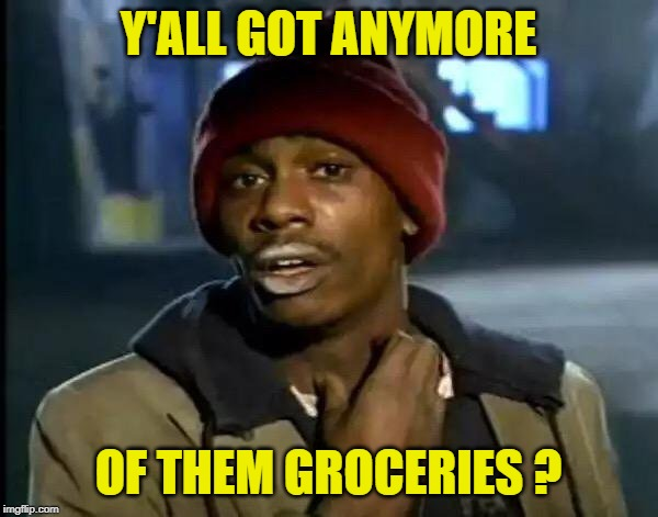 Y'all Got Any More Of That Meme | Y'ALL GOT ANYMORE OF THEM GROCERIES ? | image tagged in memes,y'all got any more of that | made w/ Imgflip meme maker