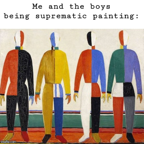 Suprematic me and the boys | Me and the boys being suprematic painting: | image tagged in me and the boys,me and the boys week,painting,art | made w/ Imgflip meme maker