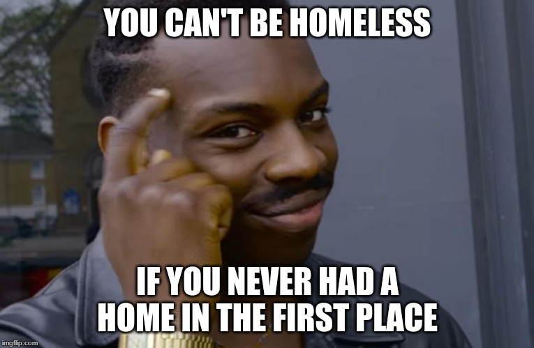 you can't if you don't | YOU CAN'T BE HOMELESS IF YOU NEVER HAD A HOME IN THE FIRST PLACE | image tagged in you can't if you don't | made w/ Imgflip meme maker