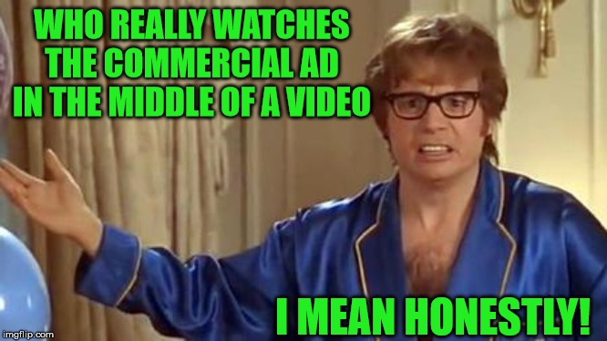 Austin Powers Honestly |  WHO REALLY WATCHES THE COMMERCIAL AD IN THE MIDDLE OF A VIDEO; I MEAN HONESTLY! | image tagged in memes,austin powers honestly,video,commercial,youtube,aint nobody got time for that | made w/ Imgflip meme maker