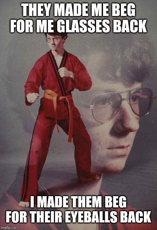 Karate Kyle | THEY MADE ME BEG FOR ME GLASSES BACK I MADE THEM BEG FOR THEIR EYEBALLS BACK | image tagged in memes,karate kyle | made w/ Imgflip meme maker