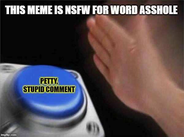 Blank Nut Button Meme | THIS MEME IS NSFW FOR WORD ASSHOLE PETTY, STUPID COMMENT | image tagged in memes,blank nut button | made w/ Imgflip meme maker
