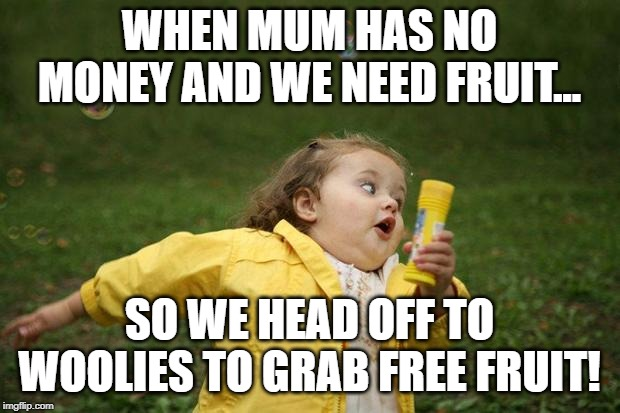 girl running | WHEN MUM HAS NO MONEY AND WE NEED FRUIT... SO WE HEAD OFF TO WOOLIES TO GRAB FREE FRUIT! | image tagged in girl running | made w/ Imgflip meme maker