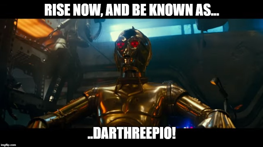 Darthreepio | RISE NOW, AND BE KNOWN AS... ..DARTHREEPIO! | image tagged in c3p0,star wars,the rise of skywalker,episode 9,these arent the droids you were looking for,this is the droid looking for you | made w/ Imgflip meme maker