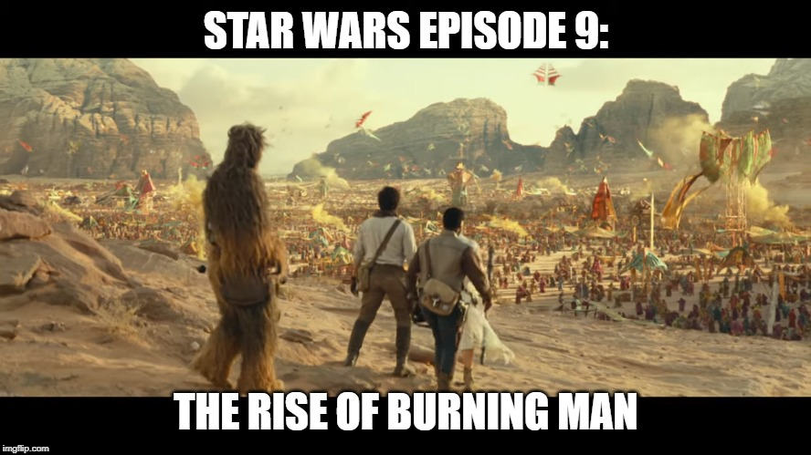 The Rise of Burning man | STAR WARS EPISODE 9: THE RISE OF BURNING MAN | image tagged in star wars,burning man,episode 9,the rise of skywalker | made w/ Imgflip meme maker