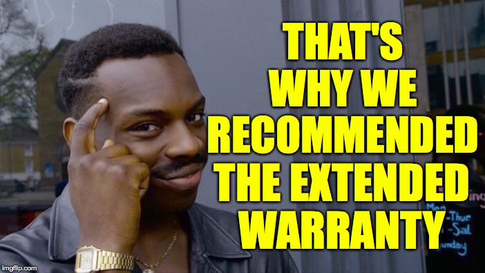 Roll Safe Think About It Meme | THAT'S WHY WE RECOMMENDED THE EXTENDED WARRANTY | image tagged in memes,roll safe think about it | made w/ Imgflip meme maker