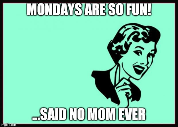 Ecard  | MONDAYS ARE SO FUN! ...SAID NO MOM EVER | image tagged in ecard | made w/ Imgflip meme maker