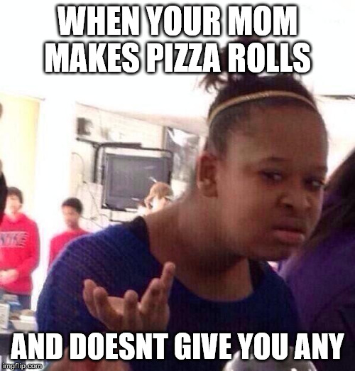 Black Girl Wat |  WHEN YOUR MOM MAKES PIZZA ROLLS; AND DOESNT GIVE YOU ANY | image tagged in memes,black girl wat | made w/ Imgflip meme maker