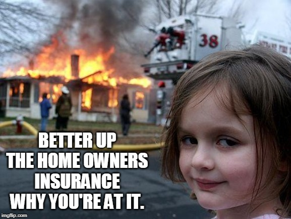 Disaster Girl Meme | BETTER UP THE HOME OWNERS INSURANCE WHY YOU'RE AT IT. | image tagged in memes,disaster girl | made w/ Imgflip meme maker