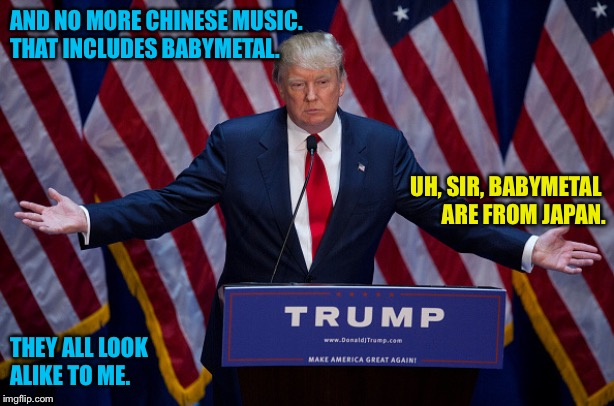 They all look alike to me | AND NO MORE CHINESE MUSIC.THAT INCLUDES BABYMETAL. THEY ALL LOOKALIKE TO ME. UH, SIR, BABYMETAL ARE FROM JAPAN. | image tagged in donald trump | made w/ Imgflip meme maker