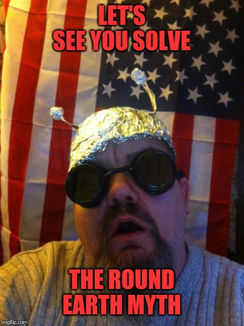 Mountain Man Tin Foil Hat | LET'S SEE YOU SOLVE THE ROUND EARTH MYTH | image tagged in mountain man tin foil hat | made w/ Imgflip meme maker