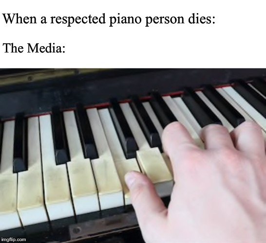 If you understand this then props to you | When a respected piano person dies: The Media: | image tagged in piano,press f to pay respects | made w/ Imgflip meme maker