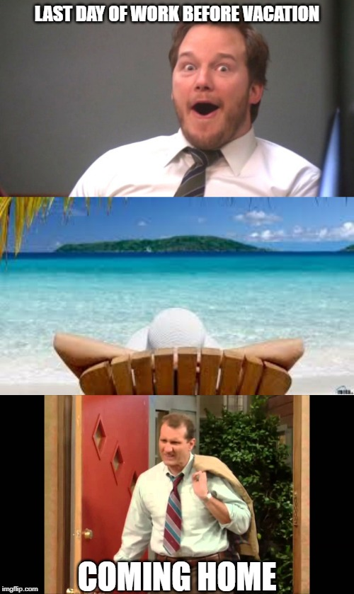 LAST DAY OF WORK BEFORE VACATION COMING HOME | image tagged in chris pratt happy,vacation beach,al bundy coming home | made w/ Imgflip meme maker