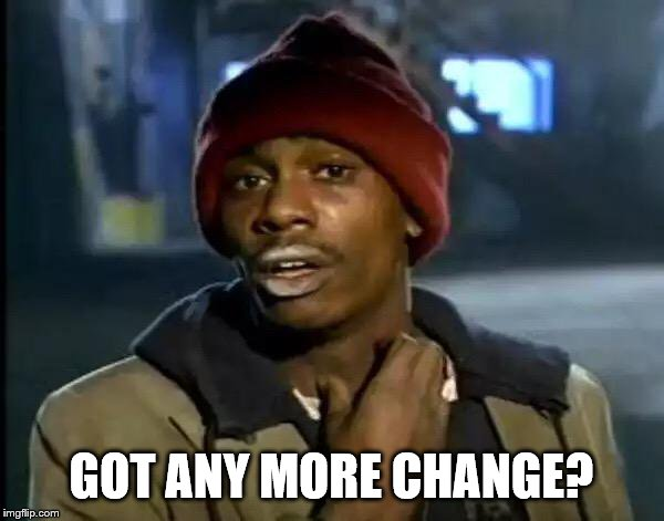 GOT ANY MORE CHANGE? | image tagged in memes,y'all got any more of that | made w/ Imgflip meme maker