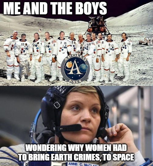ME AND THE BOYS WONDERING WHY WOMEN HAD TO BRING EARTH CRIMES, TO SPACE | made w/ Imgflip meme maker