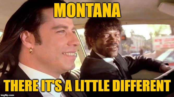 Pulp Montana | MONTANA THERE IT'S A LITTLE DIFFERENT | image tagged in pulp fiction - royale with cheese,montana,movie quotes,mashup,montana memes,lol so funny | made w/ Imgflip meme maker