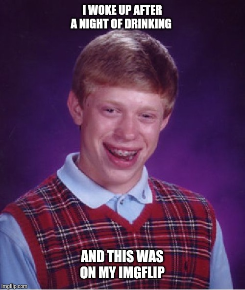 Bad Luck Brian Meme | I WOKE UP AFTER A NIGHT OF DRINKING AND THIS WAS ON MY IMGFLIP | image tagged in memes,bad luck brian | made w/ Imgflip meme maker