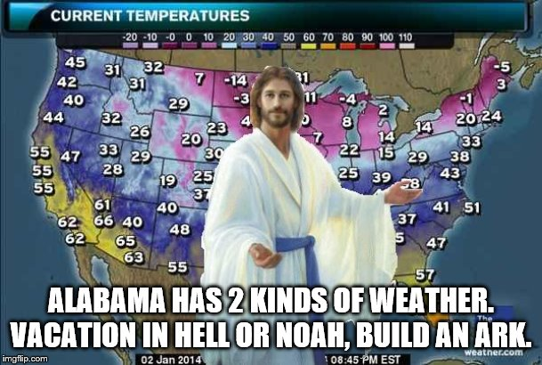 Weatherman Jesus | ALABAMA HAS 2 KINDS OF WEATHER. VACATION IN HELL OR NOAH, BUILD AN ARK. | image tagged in weatherman jesus | made w/ Imgflip meme maker