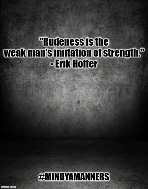 "Mind Ya Manners | ""Rudeness is the weak man's imitation of strength."" - Erik Hoffer #MINDYAMANNERS 