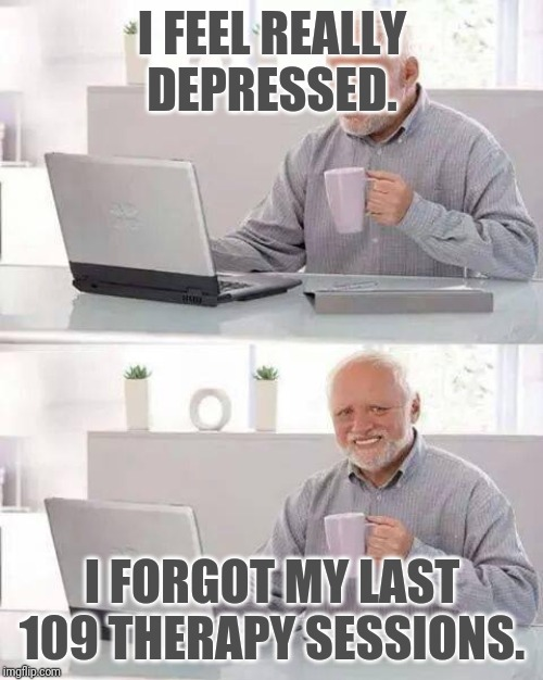 Hide the Pain Harold | I FEEL REALLY DEPRESSED. I FORGOT MY LAST 109 THERAPY SESSIONS. | image tagged in memes,hide the pain harold | made w/ Imgflip meme maker